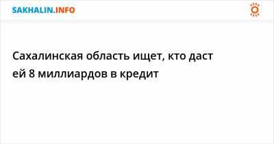 Сахалинская область ищет, кто даст ей 8 миллиардов в кредит