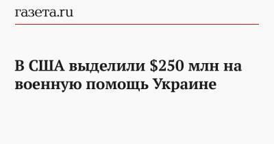 В США выделили $250 млн на военную помощь Украине