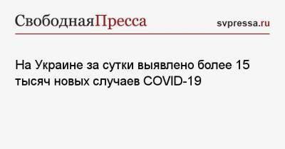 На Украине за сутки выявлено более 15 тысяч новых случаев COVID-19