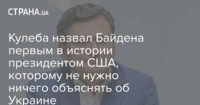 Кулеба назвал Байдена первым в истории президентом США, которому не нужно ничего объяснять об Украине