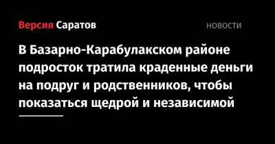 В Базарно-Карабулакском районе подросток тратила краденные деньги на подруг и родственников, чтобы показаться щедрой и независимой