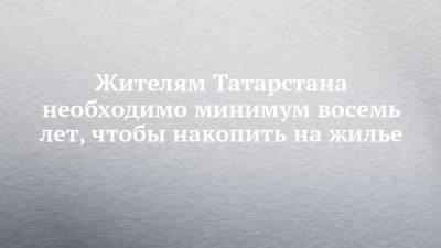 Жителям Татарстана необходимо минимум восемь лет, чтобы накопить на жилье