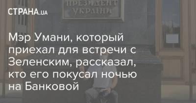Мэр Умани, который приехал для встречи с Зеленским, рассказал, кто его покусал ночью на Банковой