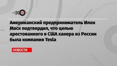 Американский предприниматель Илон Маск подтвердил, что целью арестованного в США хакера из России была компания Tesla