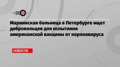 Мариинская больница в Петербурге ищет добровольцев для испытания американской вакцины от коронавируса