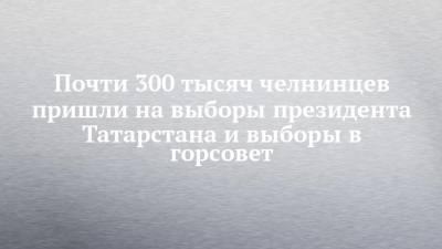 Почти 300 тысяч челнинцев пришли на выборы президента Татарстана и выборы в горсовет