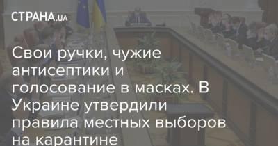 Свои ручки, чужие антисептики и голосование в масках. В Украине утвердили правила местных выборов на карантине