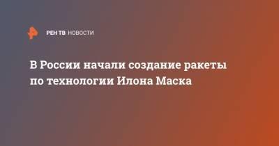 В России начали создание ракеты по технологии Илона Маска
