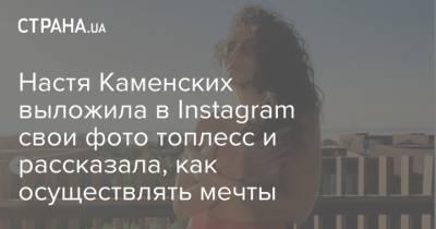 Настя Каменских выложила в Instagram свои фото топлесс и рассказала, как осуществлять мечты