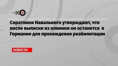 Соратники Навального утверждают, что после выписки из клиники он останется в Германии для прохождения реабилитации