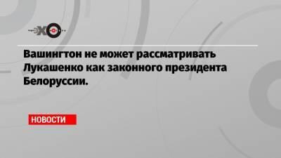 Вашингтон не может рассматривать Лукашенко как законного президента Белоруссии.