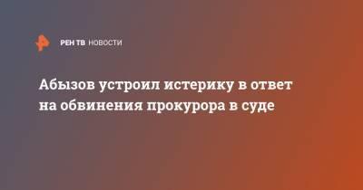 Абызов устроил истерику в ответ на обвинения прокурора в суде