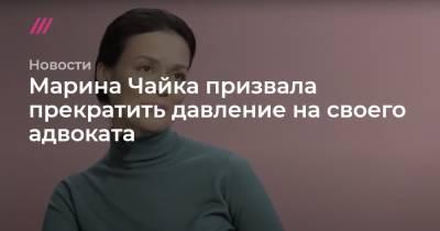 Марина Чайка призвала прекратить давление на своего адвоката
