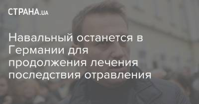 Навальный останется в Германии для продолжения лечения последствия отравления
