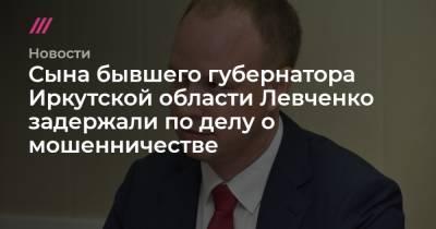 Сына бывшего губернатора Иркутской области Левченко задержали по делу о мошенничестве