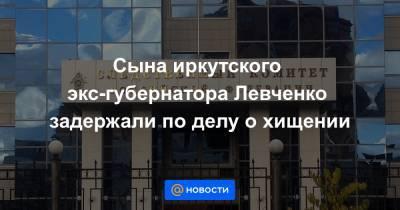 Сына иркутского экс-губернатора Левченко задержали по делу о хищении