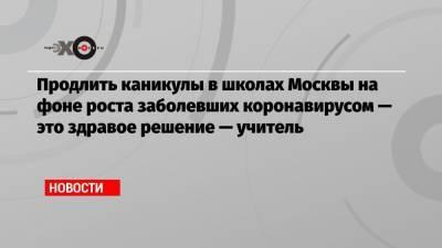 Продлить каникулы в школах Москвы на фоне роста заболевших коронавирусом — это здравое решение — учитель