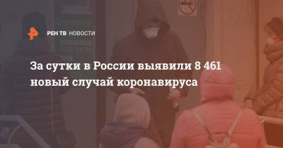 За сутки в России выявили 8 461 новый случай коронавируса