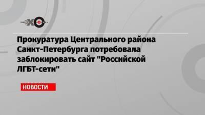 Прокуратура Центрального района Санкт-Петербурга потребовала заблокировать сайт «Российской ЛГБТ-сети»