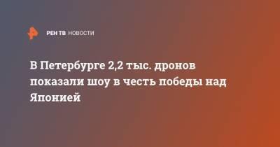 В Петербурге 2,2 тыс. дронов показали шоу в честь победы над Японией