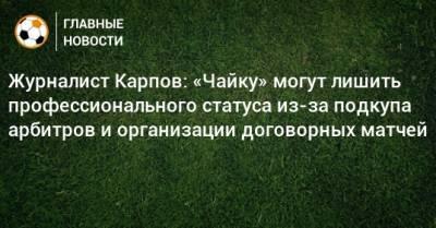 Журналист Карпов: «Чайку» могут лишить профессионального статуса из-за подкупа арбитров и организации договорных матчей