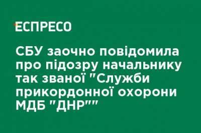 """СБУ заочно сообщила о подозрении начальнику так называемой """"Службы пограничной охраны МГБ"""" ДНР """""""""""