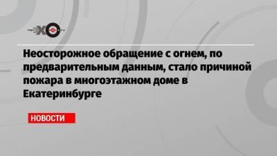 Неосторожное обращение с огнем, по предварительным данным, стало причиной пожара в многоэтажном доме в Екатеринбурге