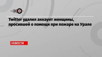 Twitter удалил аккаунт женщины, просившей о помощи при пожаре на Урале