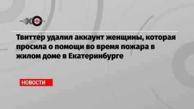 Твиттер удалил аккаунт женщины, которая просила о помощи во время пожара в жилом доме в Екатеринбурге
