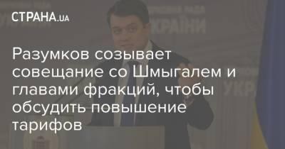Разумков созывает совещание со Шмыгалем и главами фракций, чтобы обсудить повышение тарифов