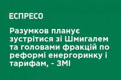 Разумков планирует встретиться со Шмыгалем и председателями фракций по реформе энергорынка и тарифам, - СМИ