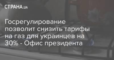 Госрегулирование позволит снизить тарифы на газ для украинцев на 30% - Офис президента