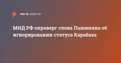 МИД РФ опроверг слова Пашиняна об игнорировании статуса Карабаха