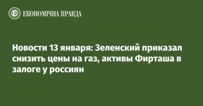 Новости 13 января: Зеленский приказал снизить цены на газ, активы Фирташа в залоге у россиян