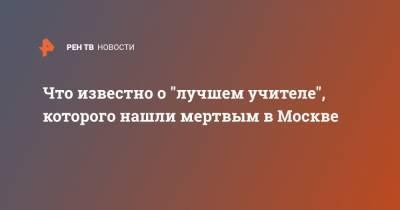 """Что известно о """"лучшем учителе"""", которого нашли мертвым в Москве"""