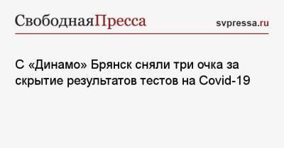 С «Динамо» Брянск сняли три очка за скрытие результатов тестов на Covid-19