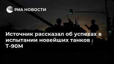 Источник рассказал об успехах в испытании новейших танков Т-90М