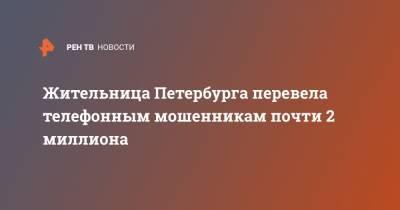 Жительница Петербурга перевела телефонным мошенникам почти 2 миллиона