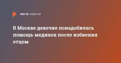 В Москве девочке понадобилась помощь медиков после избиения отцом