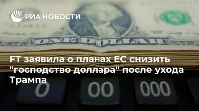 """FT заявила о планах ЕС снизить """"господство доллара"""" после ухода Трампа"""
