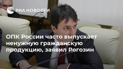 ОПК России часто выпускает ненужную гражданскую продукцию, заявил Рогозин