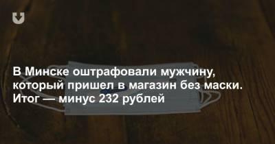 В Минске оштрафовали мужчину, который пришел в магазин без маски. Итог — минус 232 рублей