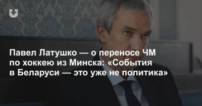 Павел Латушко — о переносе ЧМ по хоккею из Минска: «События в Беларуси — это уже не политика»