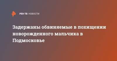 Задержаны обвиняемые в похищении новорожденного мальчика в Подмосковье