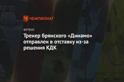 Тренер брянского «Динамо» отправлен в отставку из-за решения КДК