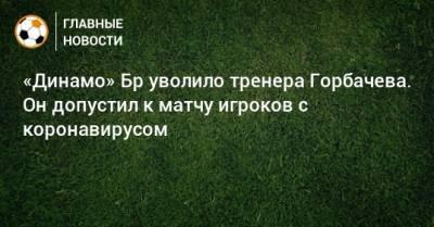 «Динамо» Бр уволило тренера Горбачева. Он допустил к матчу игроков с коронавирусом