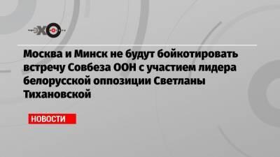 Москва и Минск не будут бойкотировать встречу Совбеза ООН с участием лидера белорусской оппозиции Светланы Тихановской