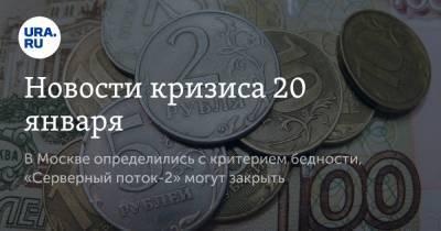 Новости кризиса 20 января. В Москве определились с критерием бедности, «Серверный поток-2» могут закрыть