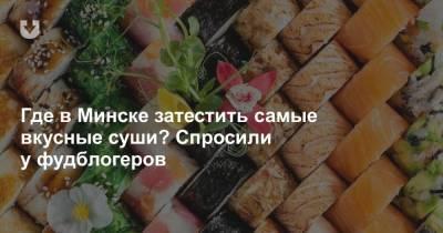 Где в Минске затестить самые вкусные суши? Спросили у фудблогеров