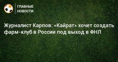 Журналист Карпов: «Кайрат» хочет создать фарм-клуб в России под выход в ФНЛ